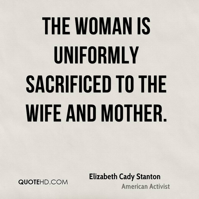 The woman is uniformly sacrificed to the wife and mother.
