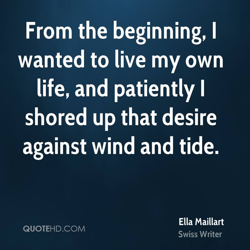 From the beginning, I wanted to live my own life, and patiently I shored up that desire against wind and tide.
