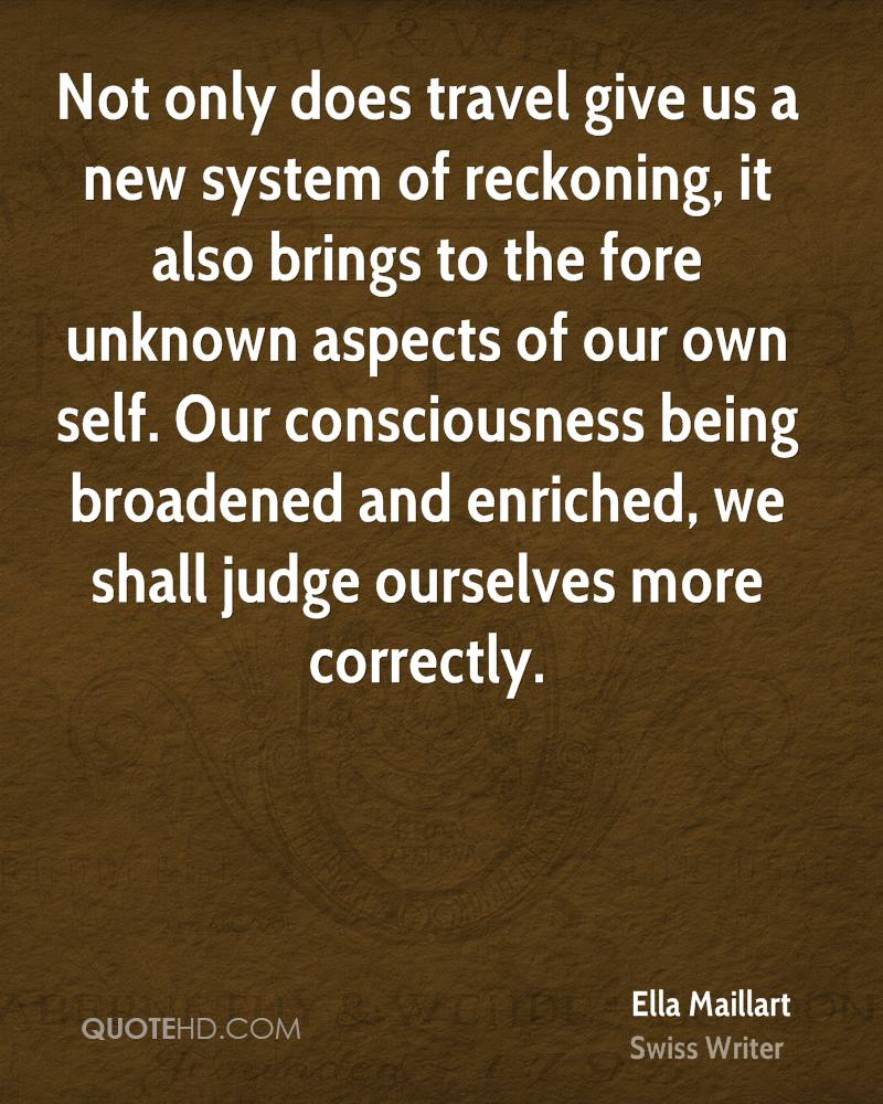 Not only does travel give us a new system of reckoning, it also brings to the fore unknown aspects of our own self. Our consciousness being broadened and enriched, we shall judge ourselves more correctly.