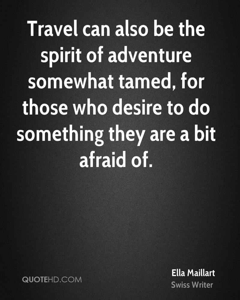Travel can also be the spirit of adventure somewhat tamed, for those who desire to do something they are a bit afraid of.