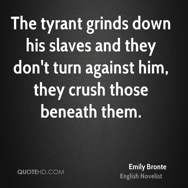 The tyrant grinds down his slaves and they don't turn against him, they crush those beneath them.