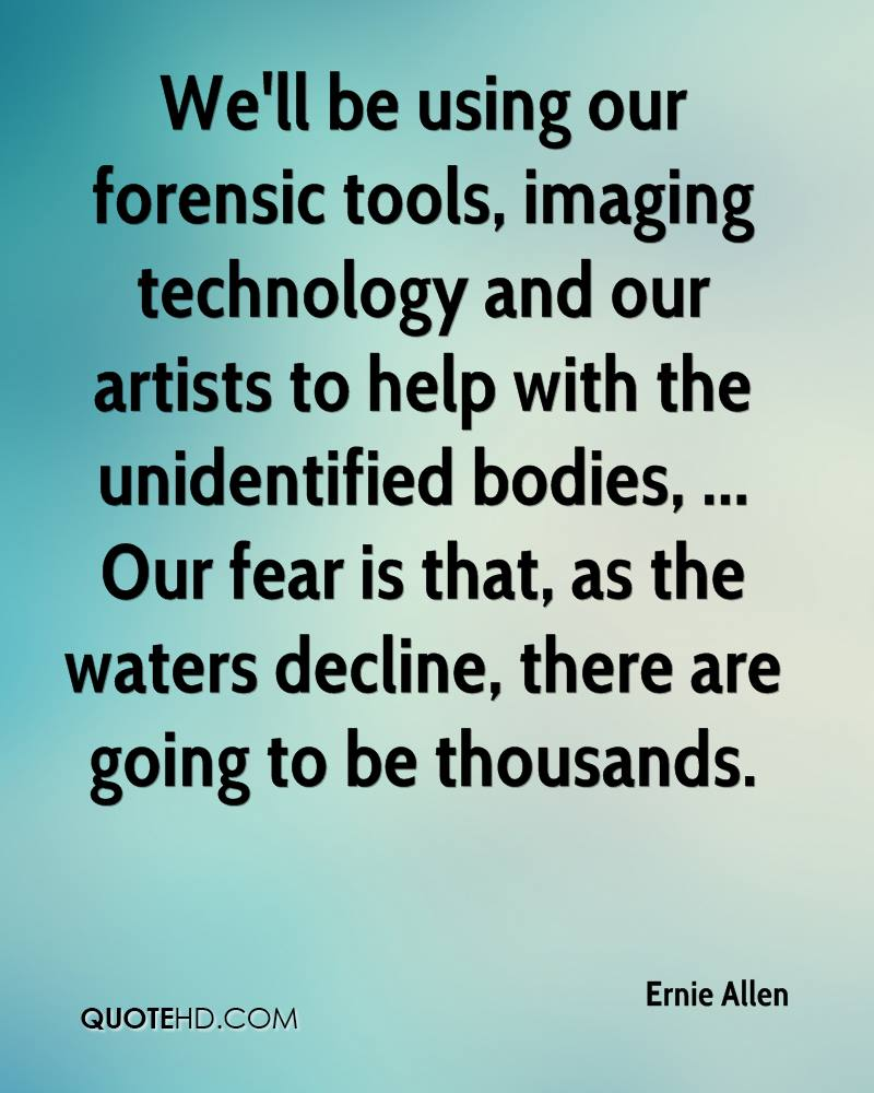 We'll be using our forensic tools, imaging technology and our artists to help with the unidentified bodies, ... Our fear is that, as the waters decline, there are going to be thousands.
