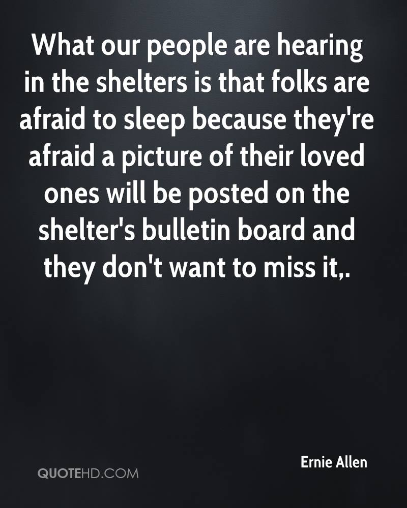 What our people are hearing in the shelters is that folks are afraid to sleep because they're afraid a picture of their loved ones will be posted on the shelter's bulletin board and they don't want to miss it.