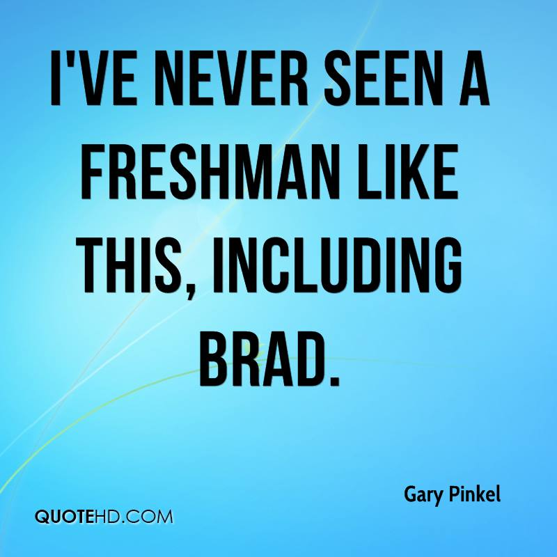 I've never seen a freshman like this, including Brad.