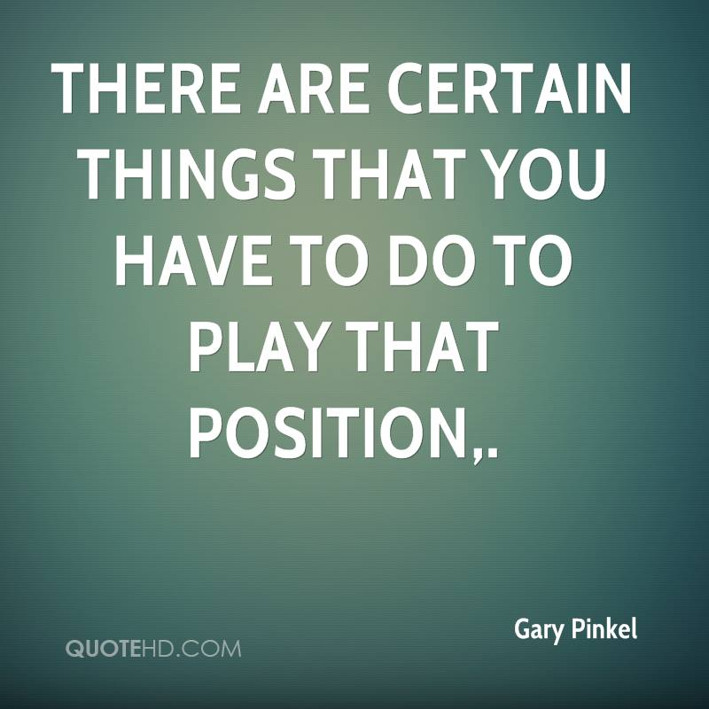 There are certain things that you have to do to play that position.
