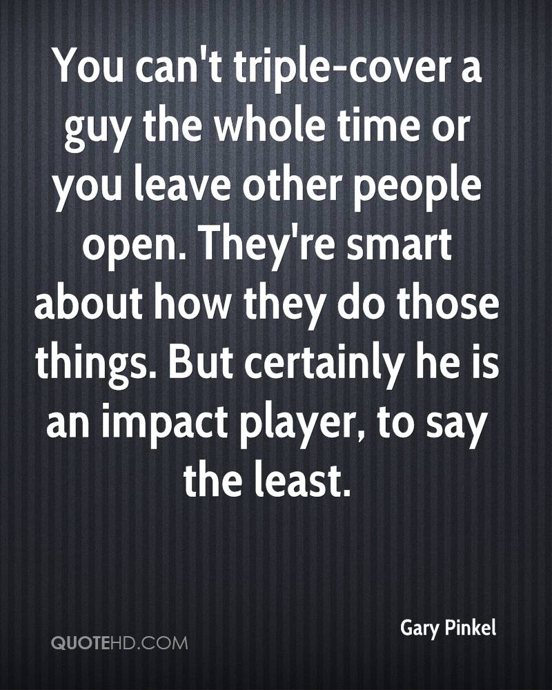 You can't triple-cover a guy the whole time or you leave other people open. They're smart about how they do those things. But certainly he is an impact player, to say the least.