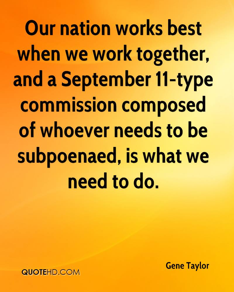 Our nation works best when we work together, and a September 11-type commission composed of whoever needs to be subpoenaed, is what we need to do.