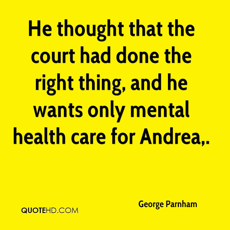 He thought that the court had done the right thing, and he wants only mental health care for Andrea.