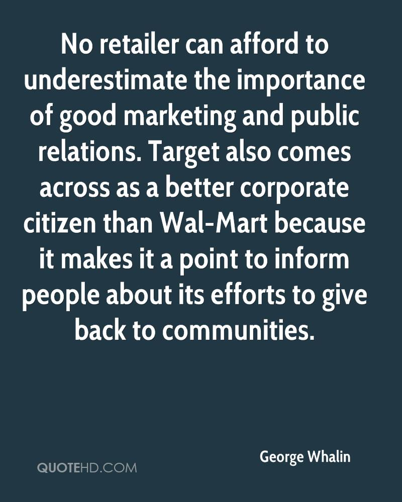 No retailer can afford to underestimate the importance of good marketing and public relations. Target also comes across as a better corporate citizen than Wal-Mart because it makes it a point to inform people about its efforts to give back to communities.