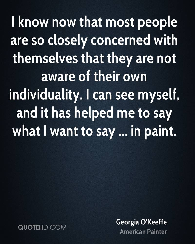 I know now that most people are so closely concerned with themselves that they are not aware of their own individuality. I can see myself, and it has helped me to say what I want to say ... in paint.