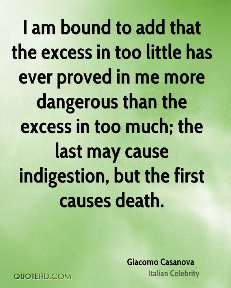 I am bound to add that the excess in too little has ever proved in me more dangerous than the excess in too much; the last may cause indigestion, but the first causes death.