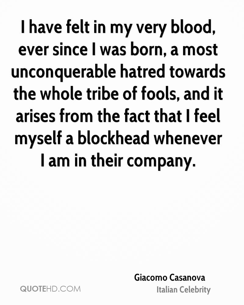 I have felt in my very blood, ever since I was born, a most unconquerable hatred towards the whole tribe of fools, and it arises from the fact that I feel myself a blockhead whenever I am in their company.