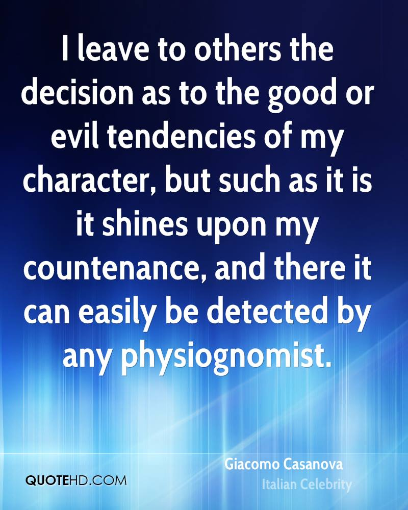 I leave to others the decision as to the good or evil tendencies of my character, but such as it is it shines upon my countenance, and there it can easily be detected by any physiognomist.