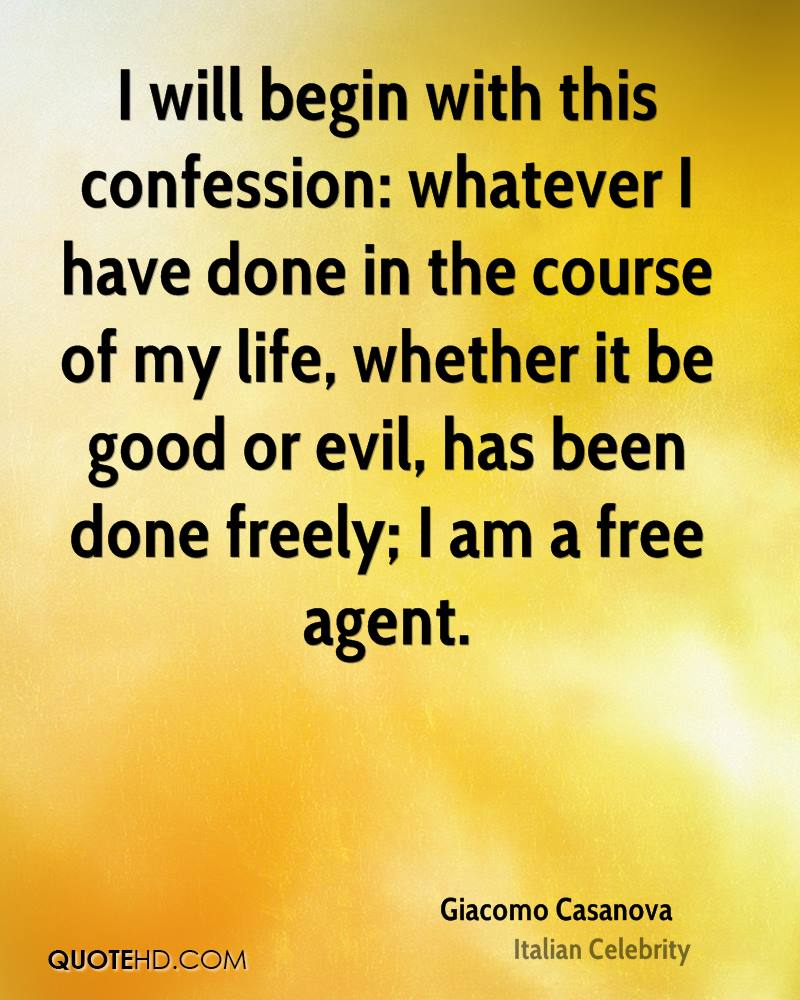 I will begin with this confession: whatever I have done in the course of my life, whether it be good or evil, has been done freely; I am a free agent.