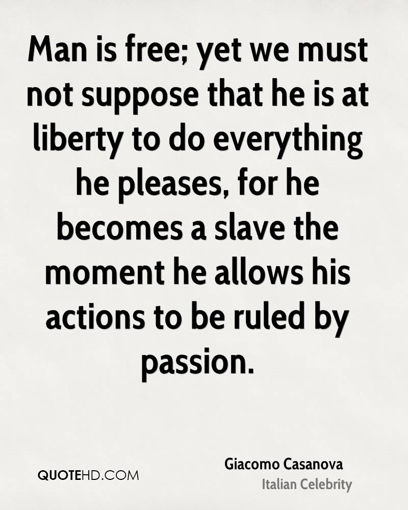Man is free; yet we must not suppose that he is at liberty to do everything he pleases, for he becomes a slave the moment he allows his actions to be ruled by passion.