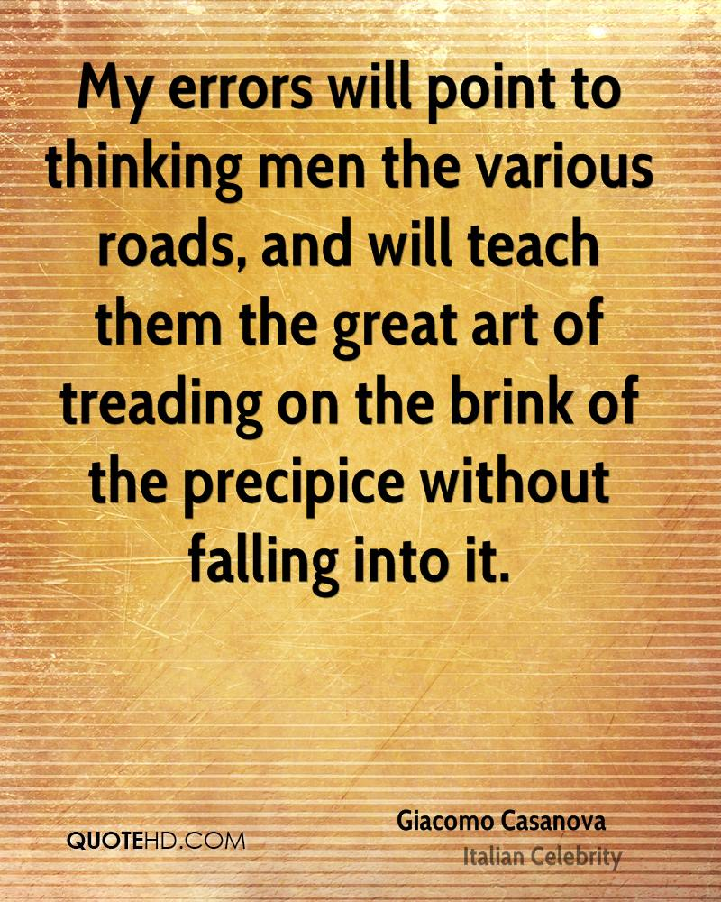 My errors will point to thinking men the various roads, and will teach them the great art of treading on the brink of the precipice without falling into it.