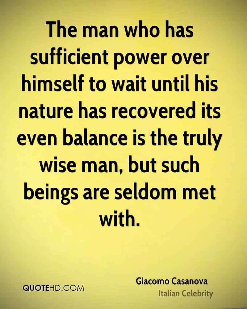 The man who has sufficient power over himself to wait until his nature has recovered its even balance is the truly wise man, but such beings are seldom met with.