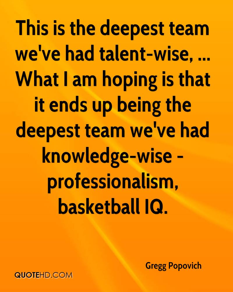 This is the deepest team we've had talent-wise, ... What I am hoping is that it ends up being the deepest team we've had knowledge-wise - professionalism, basketball IQ.