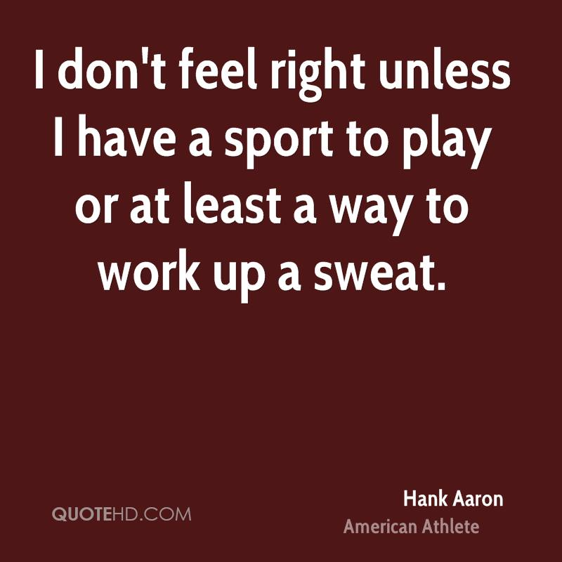 I don't feel right unless I have a sport to play or at least a way to work up a sweat.