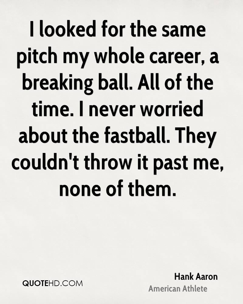I looked for the same pitch my whole career, a breaking ball. All of the time. I never worried about the fastball. They couldn't throw it past me, none of them.