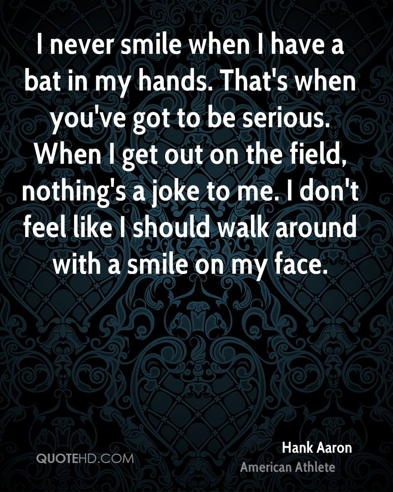 I never smile when I have a bat in my hands. That's when you've got to be serious. When I get out on the field, nothing's a joke to me. I don't feel like I should walk around with a smile on my face.