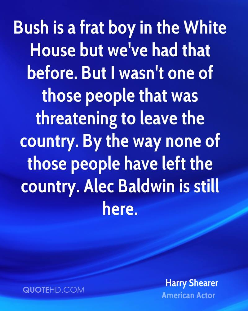 Bush is a frat boy in the White House but we've had that before. But I wasn't one of those people that was threatening to leave the country. By the way none of those people have left the country. Alec Baldwin is still here.
