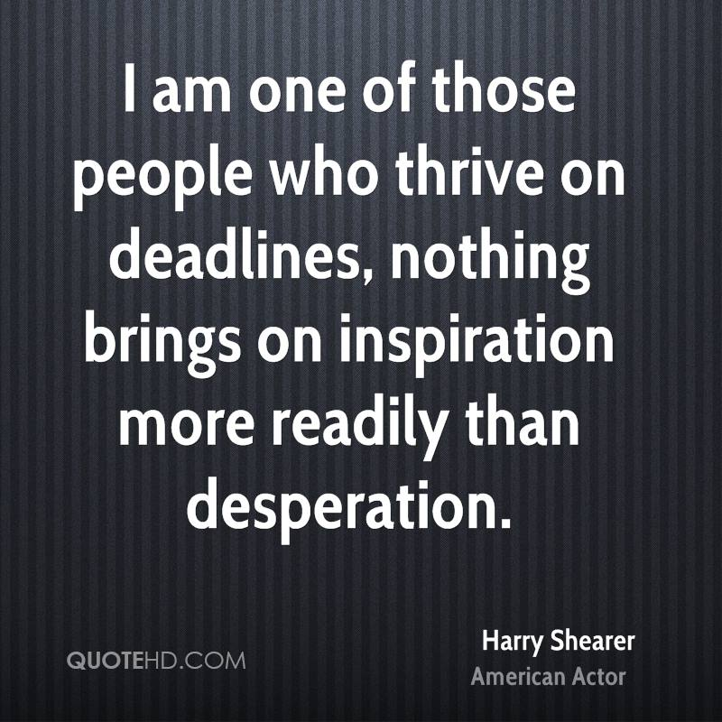 I am one of those people who thrive on deadlines, nothing brings on inspiration more readily than desperation.