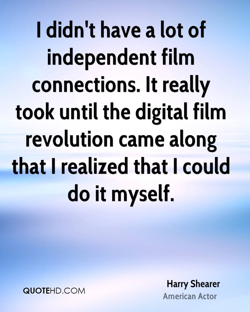 I didn't have a lot of independent film connections. It really took until the digital film revolution came along that I realized that I could do it myself.