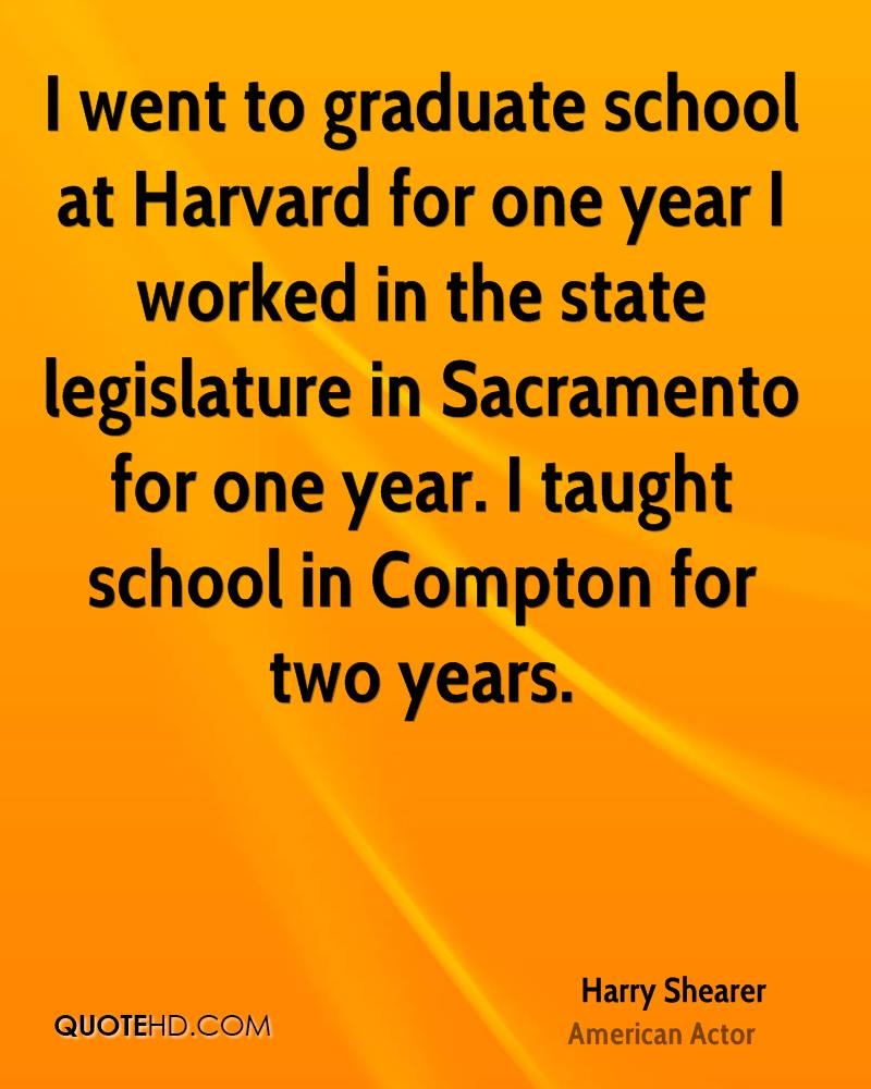 I went to graduate school at Harvard for one year I worked in the state legislature in Sacramento for one year. I taught school in Compton for two years.
