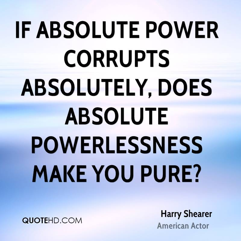 If absolute power corrupts absolutely, does absolute powerlessness make you pure?