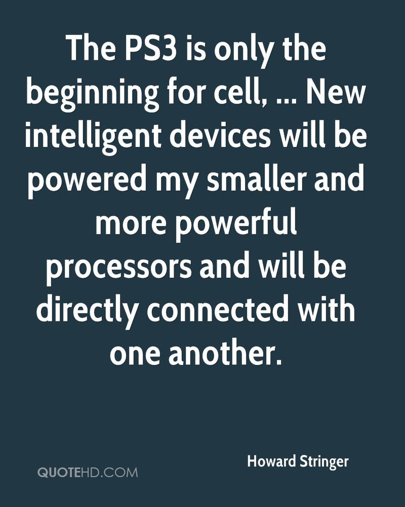 The PS3 is only the beginning for cell, ... New intelligent devices will be powered my smaller and more powerful processors and will be directly connected with one another.