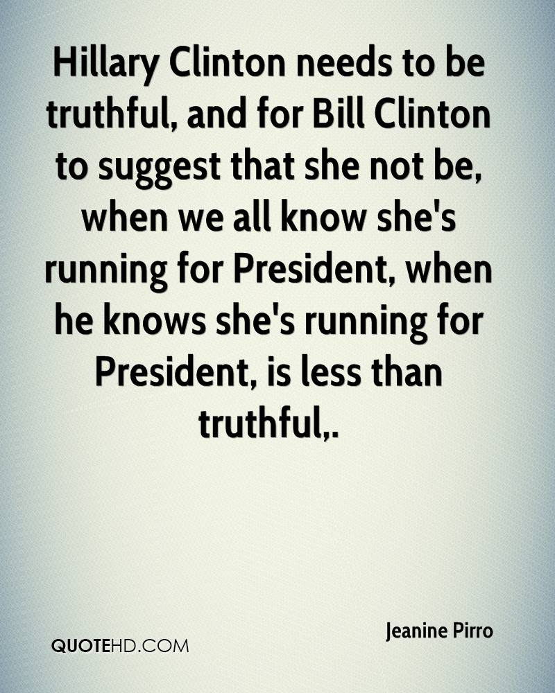 Hillary Clinton needs to be truthful, and for Bill Clinton to suggest that she not be, when we all know she's running for President, when he knows she's running for President, is less than truthful.