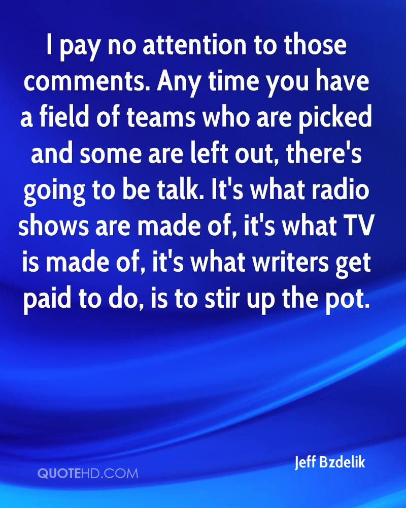 I pay no attention to those comments. Any time you have a field of teams who are picked and some are left out, there's going to be talk. It's what radio shows are made of, it's what TV is made of, it's what writers get paid to do, is to stir up the pot.