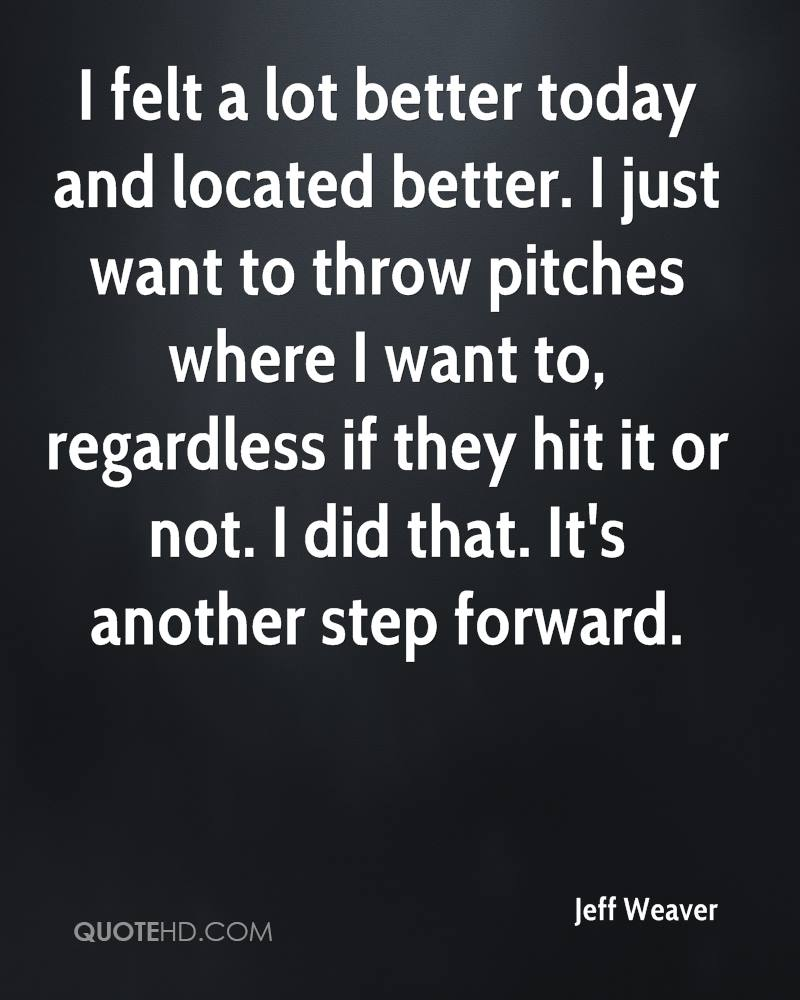 I felt a lot better today and located better. I just want to throw pitches where I want to, regardless if they hit it or not. I did that. It's another step forward.
