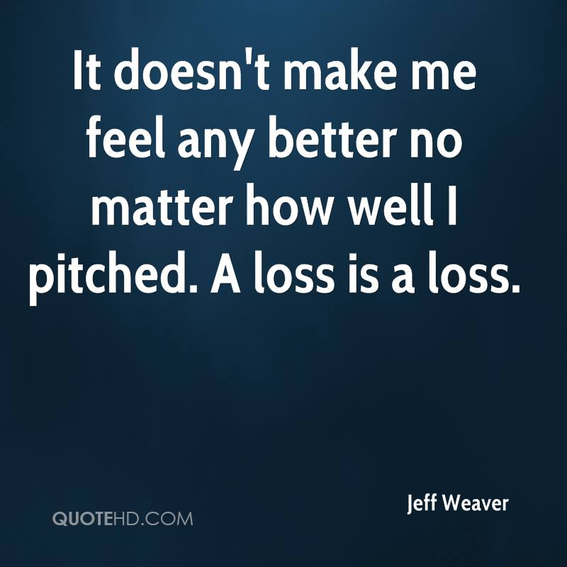 It doesn't make me feel any better no matter how well I pitched. A loss is a loss.