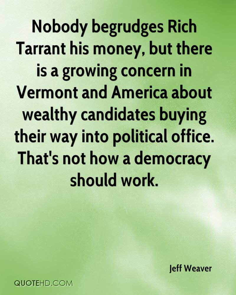 Nobody begrudges Rich Tarrant his money, but there is a growing concern in Vermont and America about wealthy candidates buying their way into political office. That's not how a democracy should work.