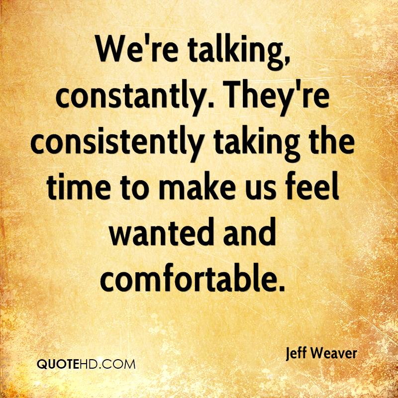 We're talking, constantly. They're consistently taking the time to make us feel wanted and comfortable.