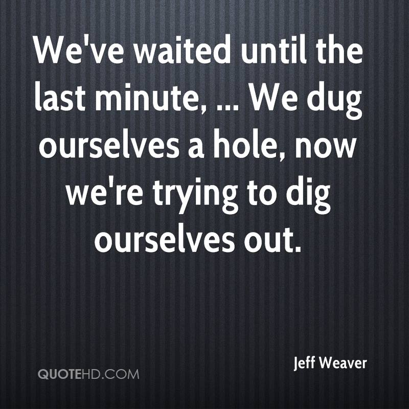 We've waited until the last minute, ... We dug ourselves a hole, now we're trying to dig ourselves out.