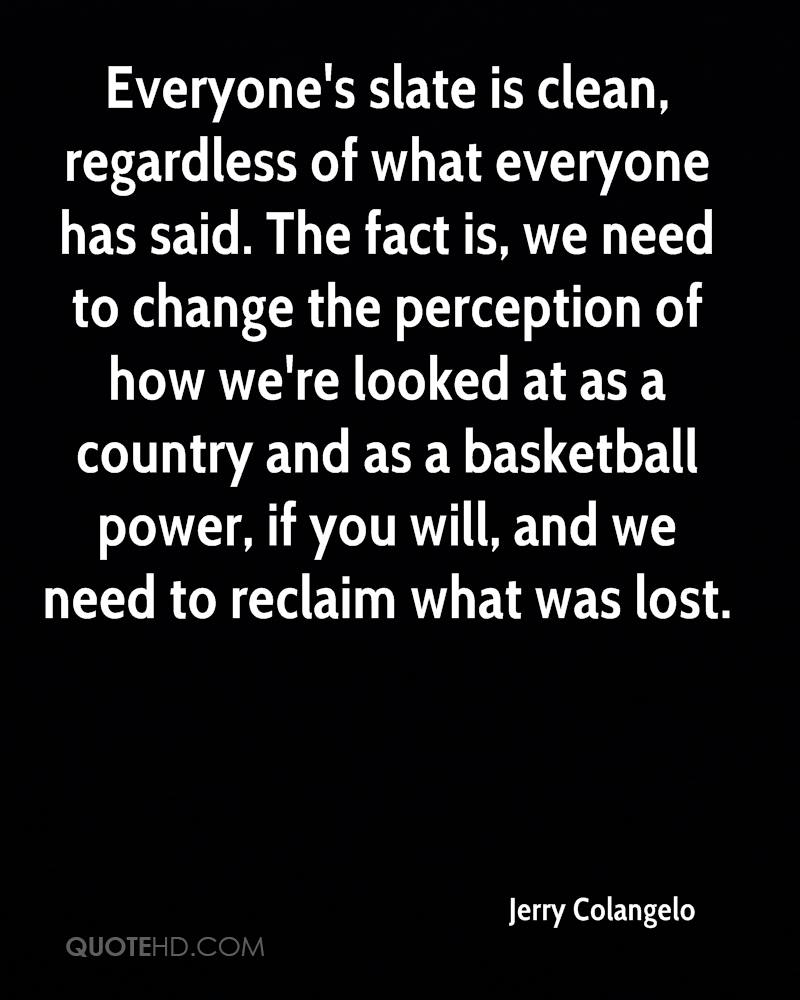 Everyone's slate is clean, regardless of what everyone has said. The fact is, we need to change the perception of how we're looked at as a country and as a basketball power, if you will, and we need to reclaim what was lost.