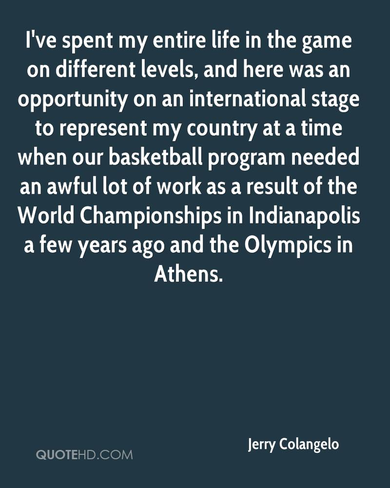 I've spent my entire life in the game on different levels, and here was an opportunity on an international stage to represent my country at a time when our basketball program needed an awful lot of work as a result of the World Championships in Indianapolis a few years ago and the Olympics in Athens.