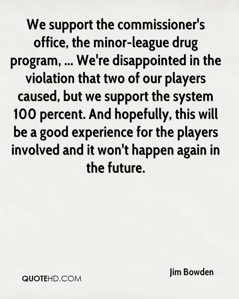 We support the commissioner's office, the minor-league drug program, ... We're disappointed in the violation that two of our players caused, but we support the system 100 percent. And hopefully, this will be a good experience for the players involved and it won't happen again in the future.