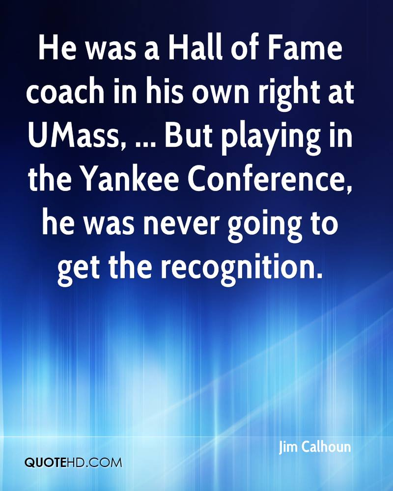 He was a Hall of Fame coach in his own right at UMass, ... But playing in the Yankee Conference, he was never going to get the recognition.
