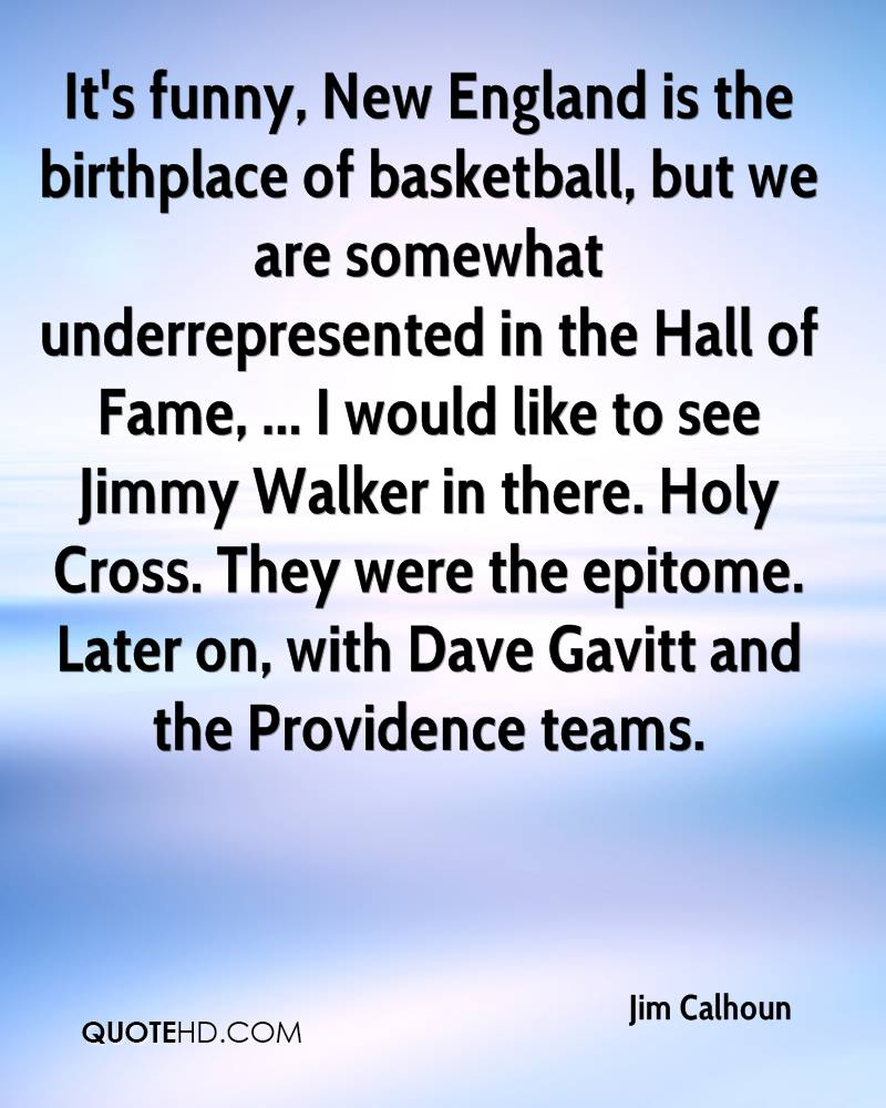 It's funny, New England is the birthplace of basketball, but we are somewhat underrepresented in the Hall of Fame, ... I would like to see Jimmy Walker in there. Holy Cross. They were the epitome. Later on, with Dave Gavitt and the Providence teams.