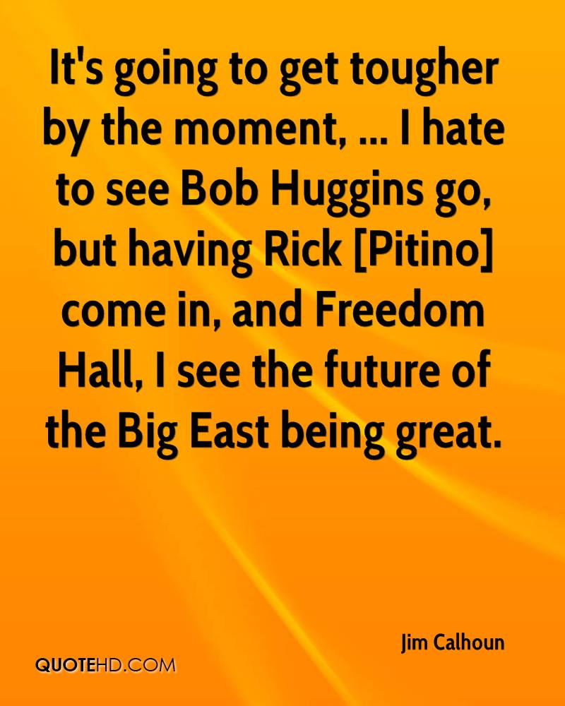 It's going to get tougher by the moment, ... I hate to see Bob Huggins go, but having Rick [Pitino] come in, and Freedom Hall, I see the future of the Big East being great.