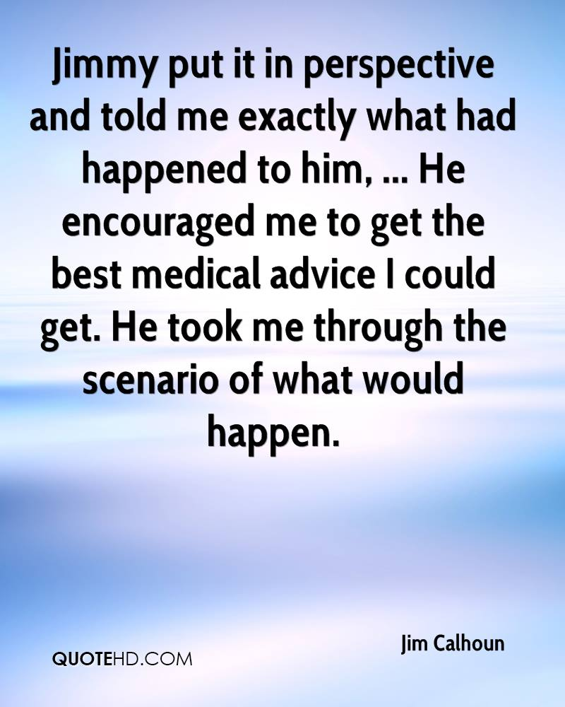 Jimmy put it in perspective and told me exactly what had happened to him, ... He encouraged me to get the best medical advice I could get. He took me through the scenario of what would happen.