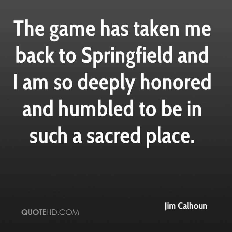The game has taken me back to Springfield and I am so deeply honored and humbled to be in such a sacred place.
