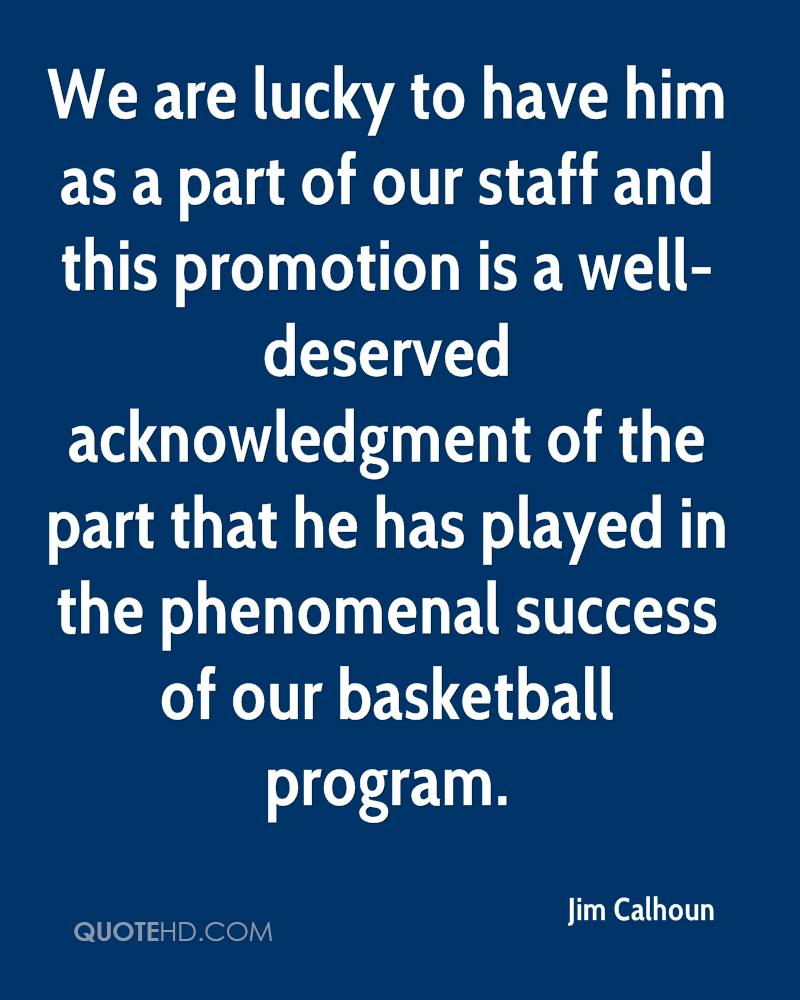 We are lucky to have him as a part of our staff and this promotion is a well-deserved acknowledgment of the part that he has played in the phenomenal success of our basketball program.