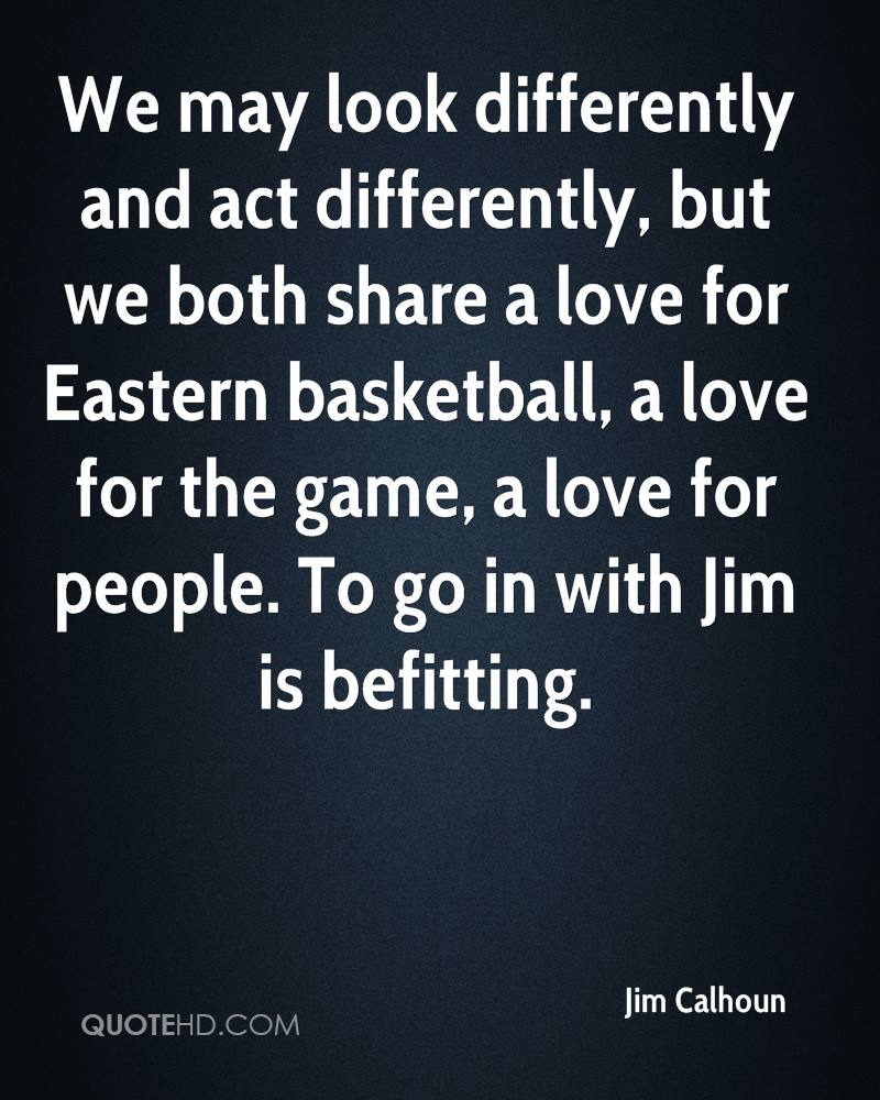 We may look differently and act differently, but we both share a love for Eastern basketball, a love for the game, a love for people. To go in with Jim is befitting.