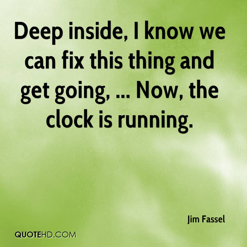 Deep inside, I know we can fix this thing and get going, ... Now, the clock is running.