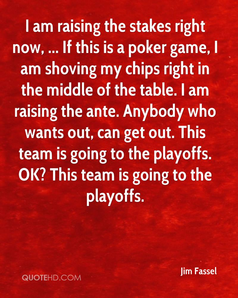 I am raising the stakes right now, ... If this is a poker game, I am shoving my chips right in the middle of the table. I am raising the ante. Anybody who wants out, can get out. This team is going to the playoffs. OK? This team is going to the playoffs.